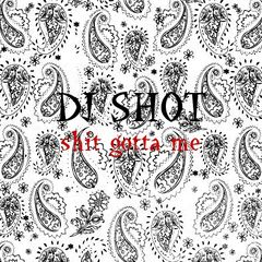 Shit Gotta Me / DJ SHOT