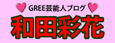 和田彩花GREE公式ブログ