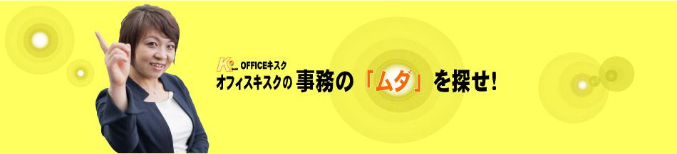 オフィスキスクの事務の 【ムダ】 を探せ!